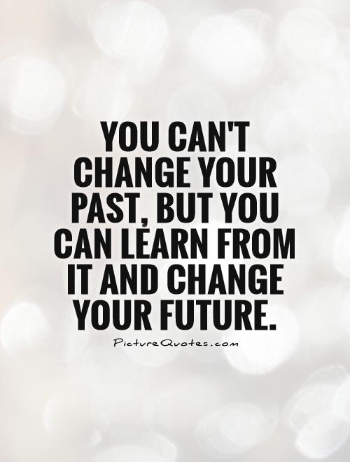 You can't change your past